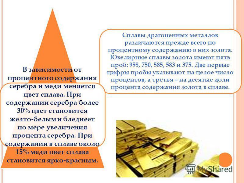 Сплавы драгоценных металлов различаются прежде всего по процентному содержанию в них золота. Ювелирные сплавы золота имеют пять проб: 958, 750, 585, 583 и 375. Две первые цифры пробы указывают на целое число процентов, а третья – на десятые доли проц