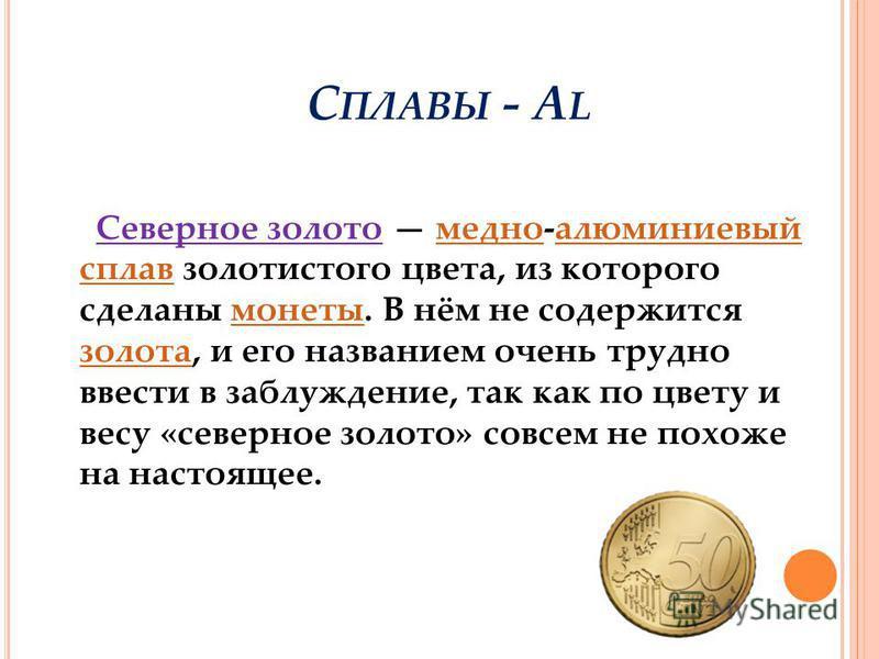 С ПЛАВЫ - A L Северное золото медно-алюминиевый сплав золотистого цвета, из которого сделаны монеты. В нём не содержится золота, и его названием очень трудно ввести в заблуждение, так как по цвету и весу «северное золото» совсем не похоже на настояще