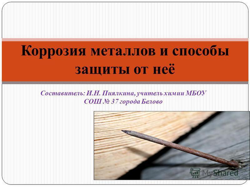 Составитель: И.Н. Пиялкина, учитель химии МБОУ СОШ 37 города Белово Коррозия металлов и способы защиты от неё