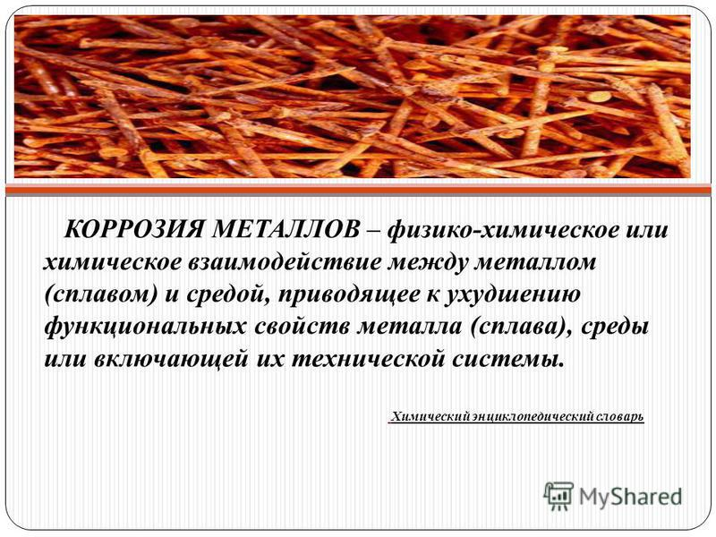 КОРРОЗИЯ МЕТАЛЛОВ – физико-химическое или химическое взаимодействие между металлом (сплавом) и средой, приводящее к ухудшению функциональных свойств металла (сплава), среды или включающей их технической системы. Химический энциклопедический словарь