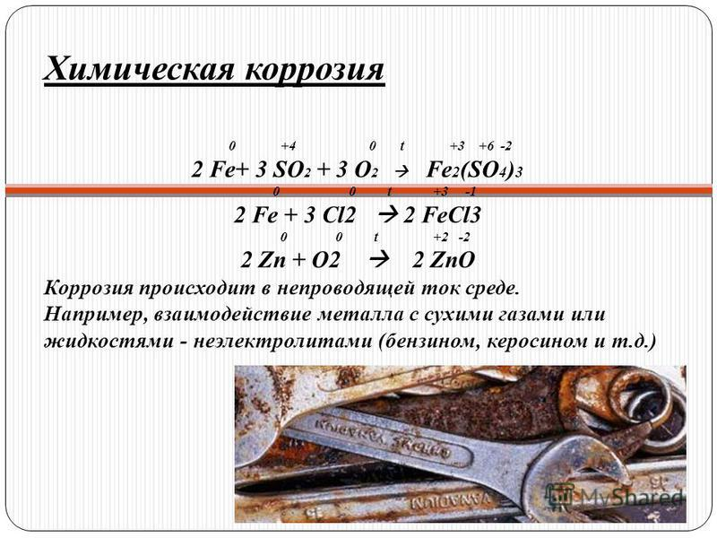 Химическая коррозия 0 +4 0 t +3 +6 -2 2 Fe+ 3 SO 2 + 3 O 2 Fe 2 (SO 4 ) 3 0 0 t +3 -1 2 Fe + 3 Cl2 2 FeCl3 0 0 t +2 -2 2 Zn + O2 2 ZnO Коррозия происходит в непроводящей ток среде. Например, взаимодействие металла с сухими газами или жидкостями - неэ