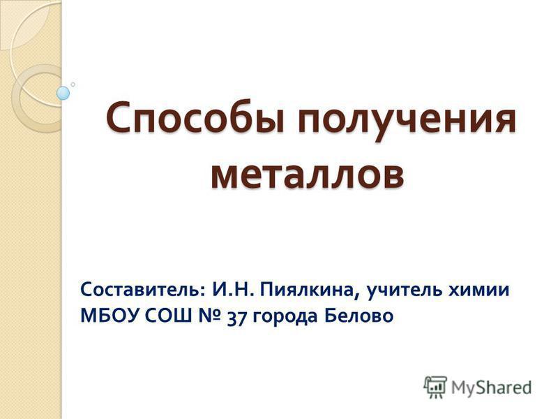 Способы получения металлов Способы получения металлов Составитель : И. Н. Пиялкина, учитель химии МБОУ СОШ 37 города Белово