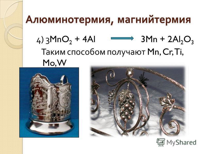 Алюминотермия, магнийтермия 4) 3MnO 2 + 4Al 3Mn + 2Al 2 O 3 Таким способом получают Mn, Cr, Ti, Mo, W