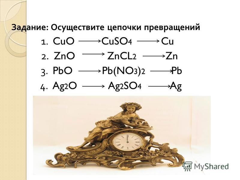 Задание : Осуществите цепочки превращений 1. CuO CuSO 4 Cu 2. ZnO ZnCL 2 Zn 3. PbO Pb(NO 3 ) 2 Pb 4. Ag 2 O Ag 2 SO 4 Ag