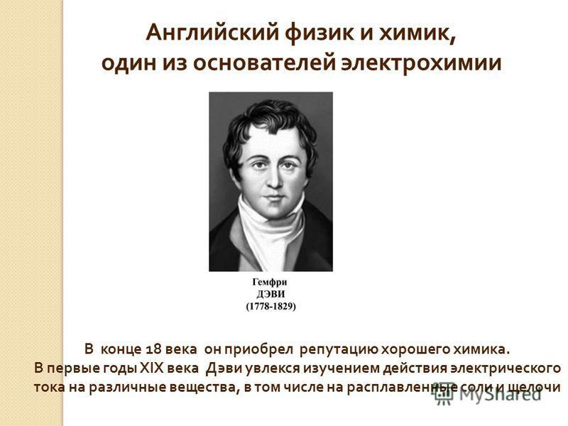 Английский физик и химик, один из основателей электрохимии В конце 18 века он приобрел репутацию хорошего химика. В первые годы XIX века Дэви увлекся изучением действия электрического тока на различные вещества, в том числе на расплавленные соли и ще