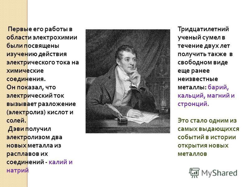 Первые его работы в области электрохимии были посвящены изучению действия электрического тока на химические соединения. Он показал, что электрический ток вызывает разложение ( электролиз ) кислот и солей. Дэви получил электролизом два новых металла и