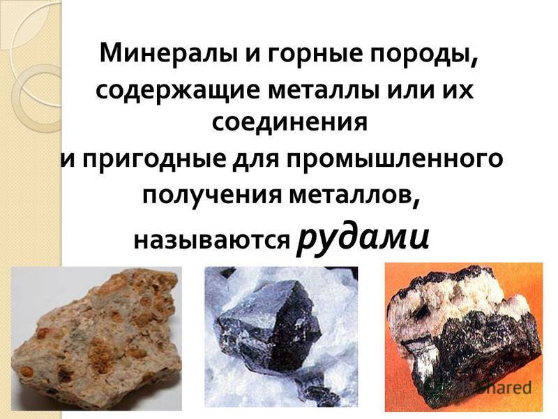 Минералы и горные породы, содержащие металлы или их соединения и пригодные для промышленного получения металлов, называются рудами