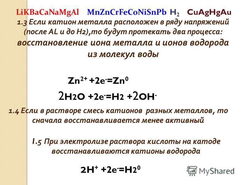 1.3 Если катион металла расположен в ряду напряжений (после AL и до H2),то будут протекать два процесса: восстановление иона металла и ионов водорода из молекул воды Zn 2+ +2e - =Zn 0 2 H 2 O +2e - =H 2 + 2 OH - 1.4 Если в растворе смесь катионов раз