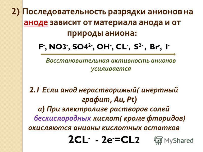 2) Последовательность разрядки анионов на аноде зависит от материала анода и от природы аниона : 2.1 Если анод нерастворимый ( инертный графит, Au, Pt) а ) При электролизе растворов солей бескислородных кислот ( кроме фторидов ) окисляются анионы кис