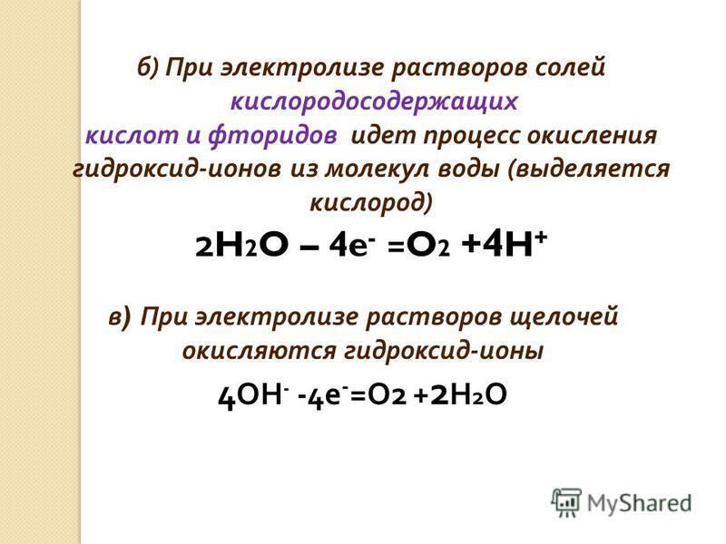 в ) При электролизе растворов щелочей окисляются гидроксид - ионы 4 OH - -4e - =O2 + 2 H 2 O б ) При электролизе растворов солей кислородосодержащих кислот и фторидов идет процесс окисления гидроксид - ионов из молекул воды ( выделяется кислород ) 2