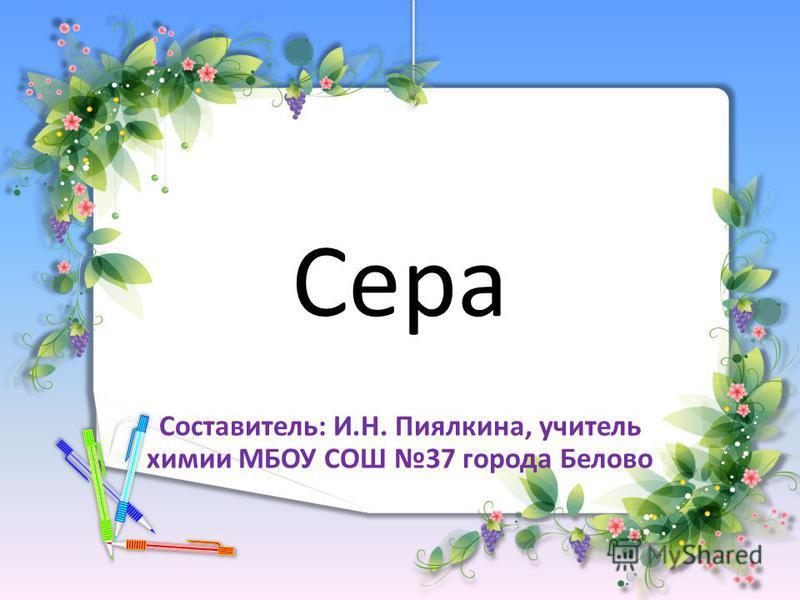 Сера Составитель: И.Н. Пиялкина, учитель химии МБОУ СОШ 37 города Белово