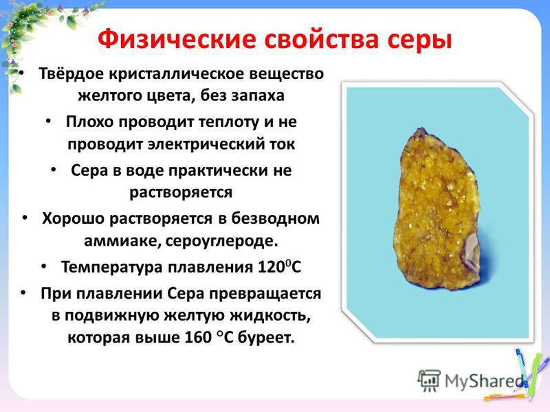 Физические свойства серы Твёрдое кристаллическое вещество желтого цвета, без запаха Плохо проводит теплоту и не проводит электрический ток Сера в воде практически не растворяется Хорошо растворяется в безводном аммиаке, сероуглероде. Температура плав