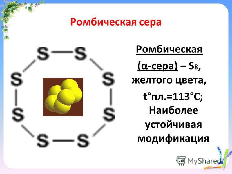 Ромбическая сера Ромбическая (α-сера) – S 8, желтого цвета, t°пл.=113°C; Наиболее устойчивая модификация