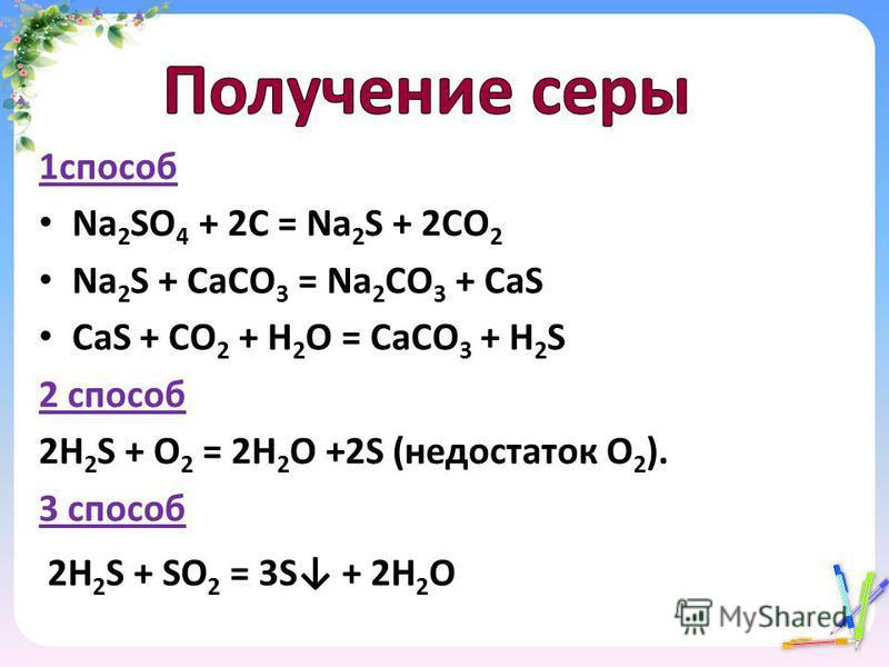 1 способ Na 2 SO 4 + 2C = Na 2 S + 2CO 2 Na 2 S + CaCO 3 = Na 2 CO 3 + CaS CaS + CO 2 + H 2 O = CaCO 3 + H 2 S 2 способ 2H 2 S + O 2 = 2H 2 O +2S (недостаток O 2 ). 3 способ 2H 2 S + SO 2 = 3S + 2H 2 O
