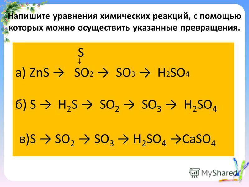Напишите уравнения химических реакций, с помощью которых можно осуществить указанные превращения. S а) ZnS SO 2 SO 3 H 2 SO 4 б) S H 2 S SO 2 SO 3 H 2 SO 4 в)S SO 2 SO 3 H 2 SO 4 СaSO 4