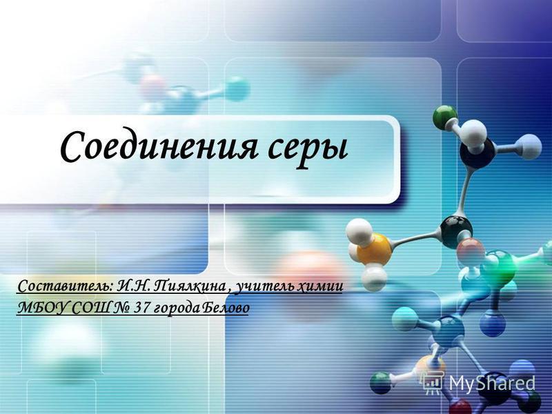Соединения серы Составитель: И.Н. Пиялкина, учитель химии МБОУ СОШ 37 города Белово