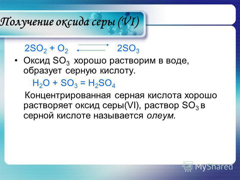 Получение оксида серы (VI) 2SO 2 + O 2 2SO 3 Оксид SO 3 хорошо растворим в воде, образует серную кислоту. Н 2 О + SO 3 = H 2 SO 4 Концентрированная серная кислота хорошо растворяет оксид серы(VI), раствор SO 3 в серной кислоте называется олеум.