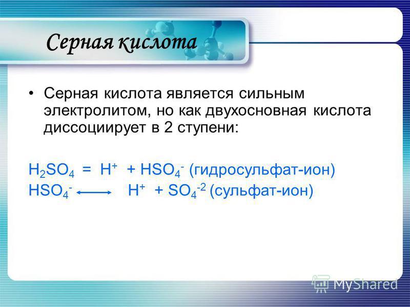 Серная кислота является сильным электролитом, но как двухосновная кислота диссоциирует в 2 ступени: H 2 SO 4 = Н + + НSO 4 - (гидросульфат-ион) НSO 4 - Н + + SO 4 -2 (сульфат-ион) Серная кислота