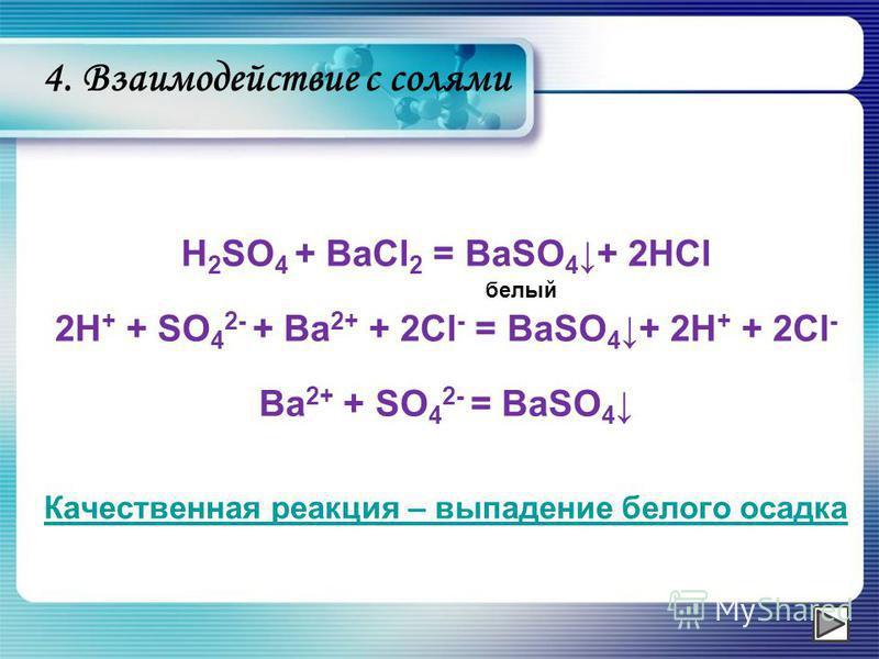 H 2 SO 4 + BaCl 2 = BaSO 4 + 2HCl 2H + + SO 4 2- + Ba 2+ + 2Cl - = BaSO 4 + 2H + + 2Cl - Ba 2+ + SO 4 2- = BaSO 4 Качественная реакция – выпадение белого осадка белый 4. Взаимодействие с солями