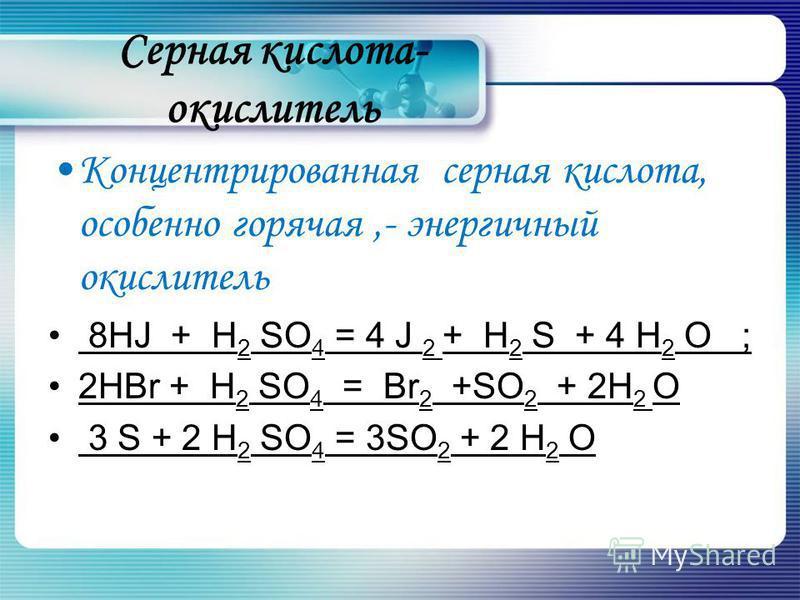 Серная кислота- окислитель Концентрированная серная кислота, особенно горячая,- энергичный окислитель 8HJ + H 2 SO 4 = 4 J 2 + H 2 S + 4 H 2 О ; 2HBr + H 2 SO 4 = Br 2 +SO 2 + 2H 2 О 3 S + 2 H 2 SO 4 = 3SO 2 + 2 H 2 O