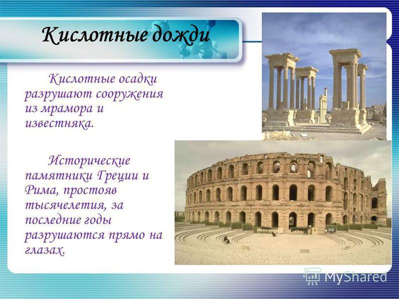 Кислотные осадки разрушают сооружения из мрамора и известняка. Исторические памятники Греции и Рима, простояв тысячелетия, за последние годы разрушаются прямо на глазах.