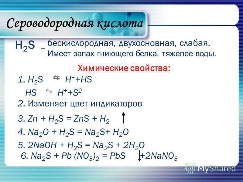 H2SH2S – бескислородная, двухосновная, слабая. Имеет запах гниющего белка, тяжелее воды. Химические свойства: 1. H 2 SH + +HS - HS - H + +S 2- 2. Изменяет цвет индикаторов 4. Na 2 O + H 2 S = Na 2 S+ H 2 O 5. 2NaOH + H 2 S = Na 2 S + 2H 2 O 3. Zn + H