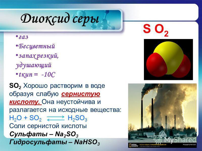 Диоксид серы газ Бесцветный запах резкий, удушающий tкип = -10С S O 2 SO 2 Хорошо растворим в воде образуя слабую сернистую кислоту. Она неустойчива и разлагается на исходные вещества: H 2 O + SO 2 H 2 SO 3 Соли сернистой кислоты Сульфаты – Na 2 SO 3