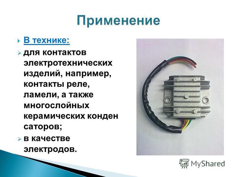 В технике: для контактов электротехнических изделий, например, контакты реле, ламели, а также многослойных керамических конденсаторов; в качестве электродов.