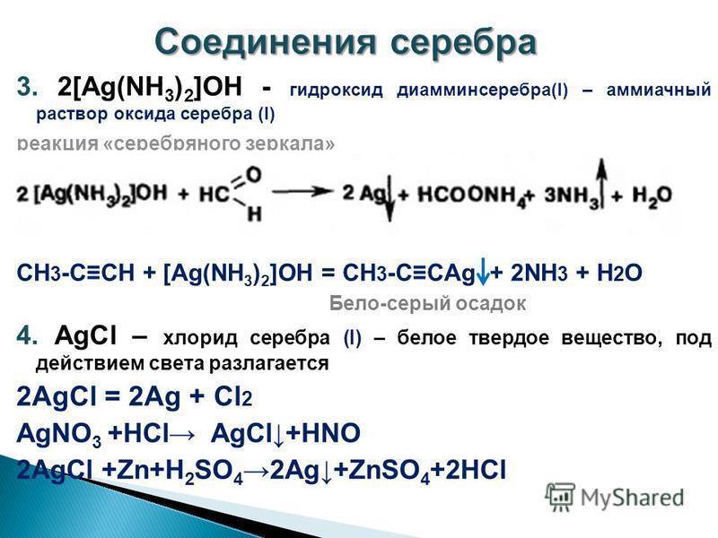 3. 2[Ag(NH 3 ) 2 ]OH - гидроксид диамминсеребра(I) – аммиачный раствор оксида серебра (I) реакция «серебряного зеркала» СН 3 -ССН + [Ag(NH 3 ) 2 ]OH = СН 3 -ССAg + 2NH 3 + H 2 O Бело-серый осадок 4. AgСl – хлорид серебра (I) – белое твердое вещество,