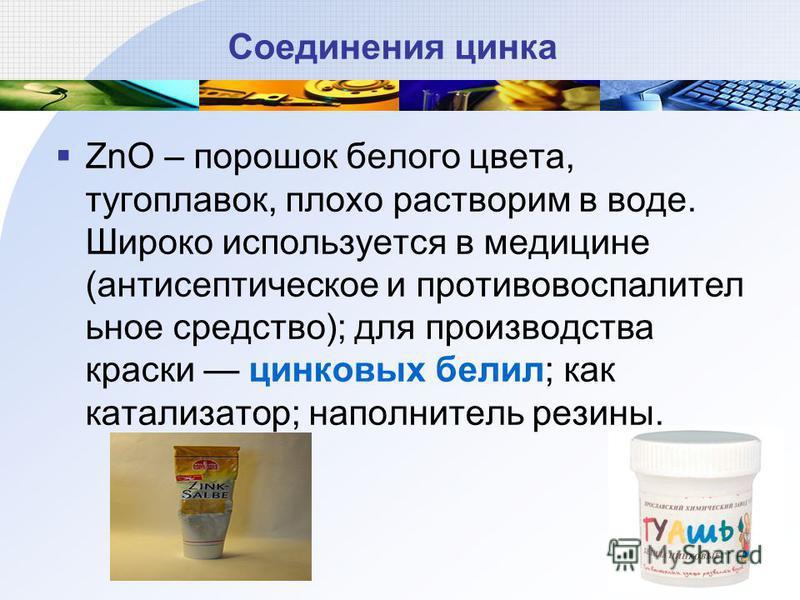 Соединения цинка ZnO – порошок белого цвета, тугоплавок, плохо растворим в воде. Широко используется в медицине (антисептическое и противовоспалительное средство); для производства краски цинковых белил; как катализатор; наполнитель резины.
