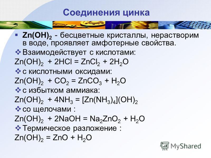 Соединения цинка Zn(OH) 2 - бесцветные кристаллы, нерастворим в воде, проявляет амфотерные свойства. Взаимодействует с кислотами: Zn(OH) 2 + 2HCl = ZnCl 2 + 2H 2 O с кислотными оксидами: Zn(OH) 2 + CO 2 = ZnCO 3 + H 2 O с избытком аммиака: Zn(OH) 2 +