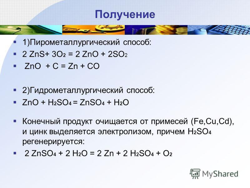 Получение 1)Пирометаллургический способ: 2 ZnS+ 3O 2 = 2 ZnO + 2SO 2 ZnO + C = Zn + CO 2)Гидрометаллургический способ: ZnO + H 2 SO 4 = ZnSO 4 + H 2 O Конечный продукт очищается от примесей (Fe,Cu,Cd), и цинк выделяется электролизом, причем H 2 SO 4