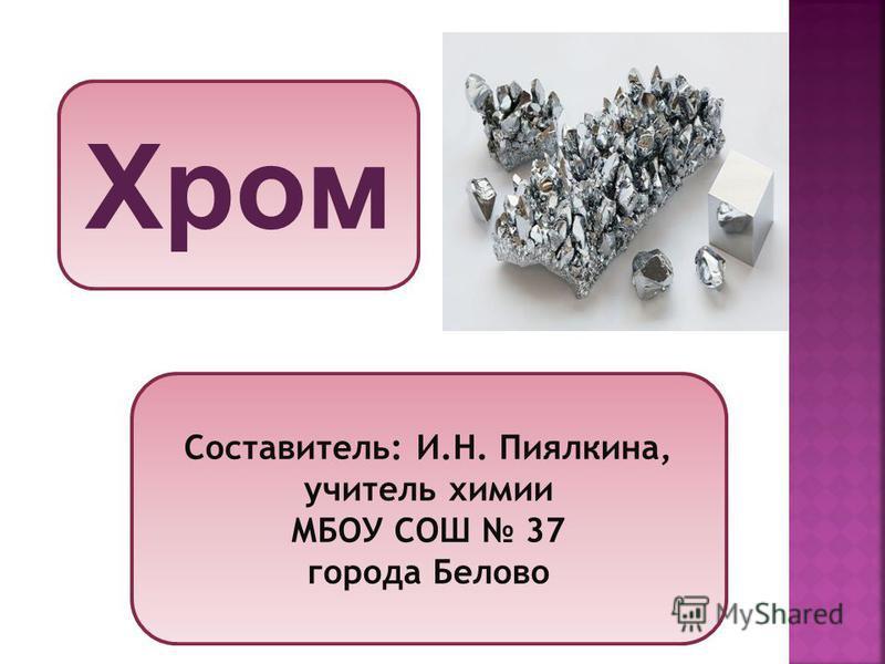 Хром Составитель: И.Н. Пиялкина, учитель химии МБОУ СОШ 37 города Белово