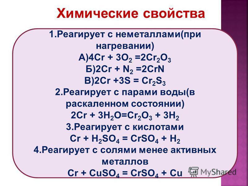 1. Реагирует с неметаллами(при нагревании) А)4Cr + 3O 2 =2Cr 2 O 3 Б)2Cr + N 2 =2CrN В)2Cr +3S = Cr 2 S 3 2. Реагирует с парами воды(в раскаленном состоянии) 2Cr + 3H 2 O=Cr 2 O 3 + 3H 2 3. Реагирует с кислотами Cr + H 2 SO 4 = CrSO 4 + H 2 4. Реагир