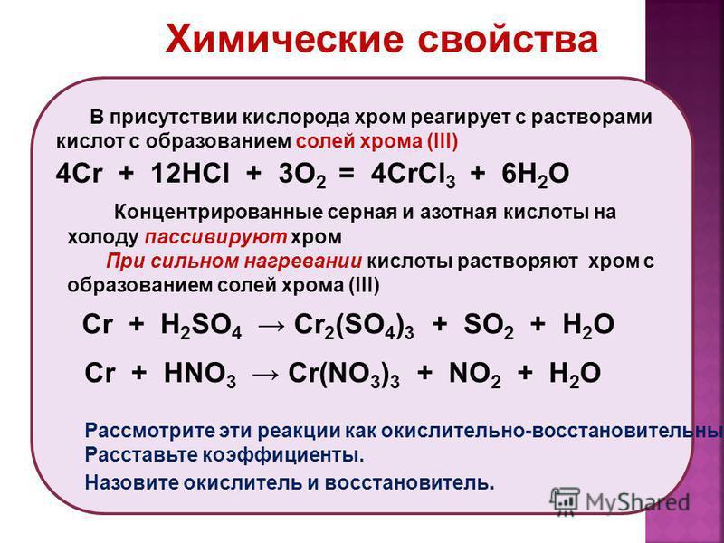 В присутствии кислорода хром реагирует с растворами кислот c образованием солей хрома (III) 4Cr + 12HCl + 3O 2 = 4CrCl 3 + 6H 2 O Концентрированные серная и азотная кислоты на холоду пассивируют хром При сильном нагревании кислоты растворяют хром с о