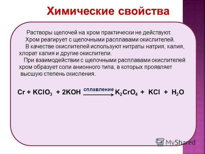 Химические свойства Растворы щелочей на хром практически не действуют. Хром реагирует с щелочными расплавами окислителей. В качестве окислителей используют нитраты натрия, калия, хлорат калия и другие окислители. При взаимодействии с щелочными распла
