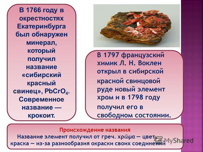 В 1766 году в окрестностях Екатеринбурга был обнаружен минерал, который получил название «сибирский красный свинец», PbCrO 4. Современное название крокоит. В 1797 французский химик Л. Н. Воклен открыл в сибирской красной свинцовой руде новый элемент