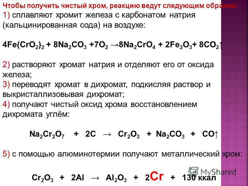 Чтобы получить чистый хром, реакцию ведут следующим образом: 1) сплавляют хромит железа с карбонатом натрия (кальцинированная сода) на воздухе: 4Fe(CrO 2 ) 2 + 8Na 2 CO 3 +7O 2 8Na 2 CrO 4 + 2Fe 2 O 3 + 8CO 2 2) растворяют хромат натрия и отделяют ег