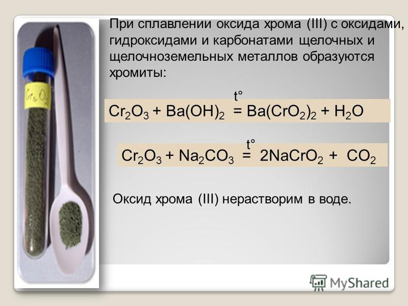 При сплавлении оксида хрома (III) с оксидами, гидроксидами и карбонатами щелочных и щелочноземельных металлов образуются хромиты: Сr 2 O 3 + Ba(OH) 2 = Ba(CrO 2 ) 2 + H 2 O Сr 2 O 3 + Na 2 CO 3 = 2NaCrO 2 + CO 2 t° Оксид хрома (III) нерастворим в вод