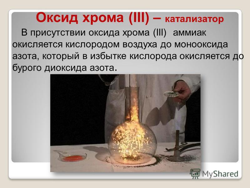 Оксид хрома (III) – катализатор В присутствии оксида хрома (III) аммиак окисляется кислородом воздуха до монооксида азота, который в избытке кислорода окисляется до бурого диоксида азота.