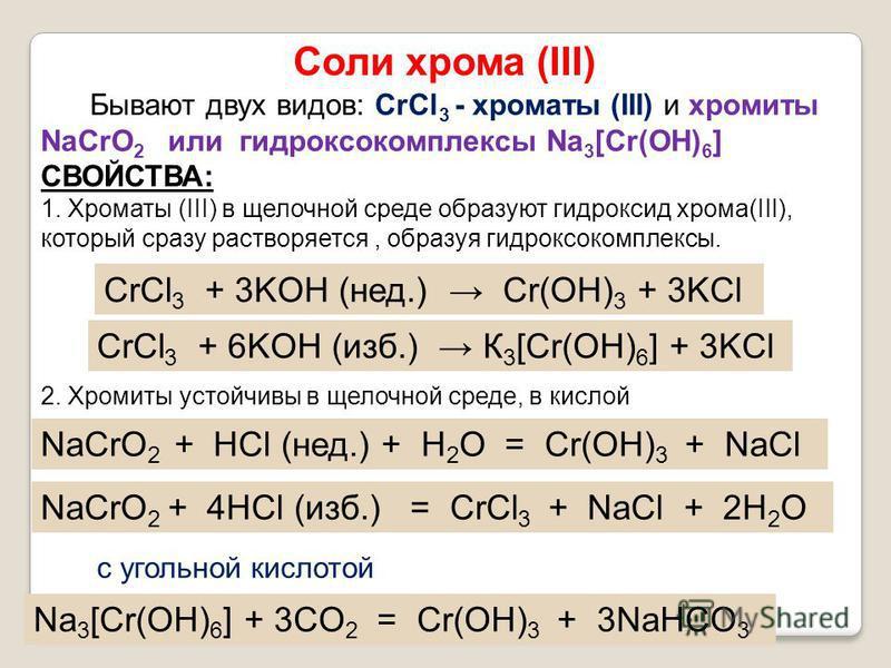 Соли хрома (III) Бывают двух видов: CrCl 3 - хроматы (III) и хромиты NaCrO 2 или гидроксокомплексы Na 3 [Cr(OH) 6 ] СВОЙСТВА: 1. Хроматы (III) в щелочной среде образуют гидроксид хрома(III), который сразу растворяется, образуя гидроксокомплексы. CrCl