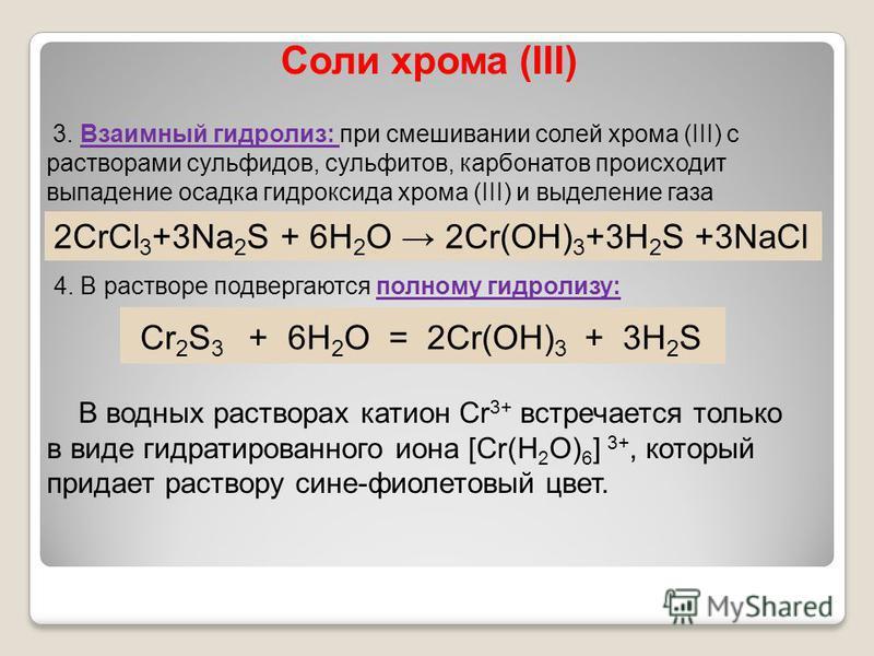 Соли хрома (III) 3. Взаимный гидролиз: при смешивании солей хрома (III) с растворами сульфидов, сульфитов, карбонатов происходит выпадение осадка гидроксида хрома (III) и выделение газа Cr 2 S 3 + 6H 2 O = 2Cr(OH) 3 + 3H 2 S В водных растворах катион