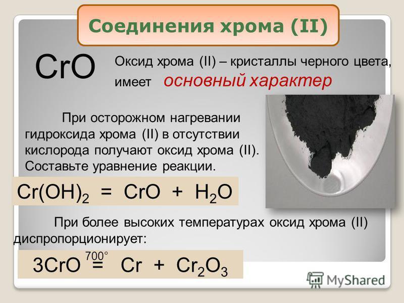 CrO Оксид хрома (II) – кристаллы черного цвета, имеет основный характер При осторожном нагревании гидроксида хрома (II) в отсутствии кислорода получают оксид хрома (II). Составьте уравнение реакции. Cr(OH) 2 = CrO + H 2 O 3CrO = Cr + Cr 2 O 3 При бол
