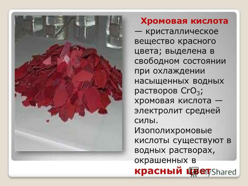 Хромовая кислота кристаллическое вещество красного цвета; выделена в свободном состоянии при охлаждении насыщенных водных растворов CrO 3 ; хромовая кислота электролит средней силы. Изополихромовые кислоты существуют в водных растворах, окрашенных в
