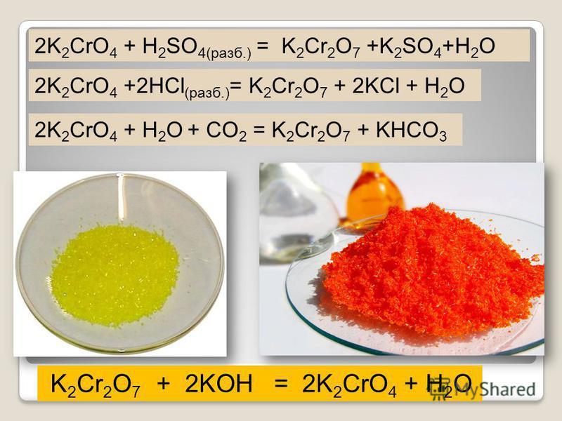 2K 2 CrO 4 + H 2 SO 4(разб.) = K 2 Cr 2 O 7 +K 2 SO 4 +H 2 O K 2 Cr 2 O 7 + 2KOH = 2K 2 CrO 4 + H 2 O 2K 2 CrO 4 +2HCl (разб.) = K 2 Cr 2 O 7 + 2KCl + H 2 O 2K 2 CrO 4 + H 2 O + CO 2 = K 2 Cr 2 O 7 + KHCO 3