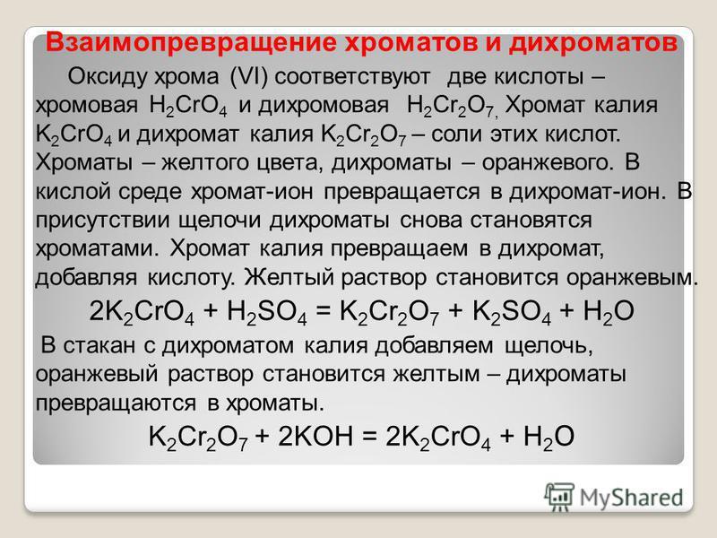Взаимопревращение хроматов и дихроматов Оксиду хрома (VI) соответствуют две кислоты – хромовая Н 2 CrO 4 и дихромовая Н 2 Cr 2 O 7, Хромат калия K 2 CrO 4 и дихромат калия K 2 Cr 2 O 7 – соли этих кислот. Хроматы – желтого цвета, дихроматы – оранжево