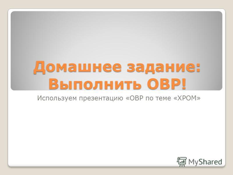 Домашнее задание: Выполнить ОВР! Используем презентацию «ОВР по теме «ХРОМ»