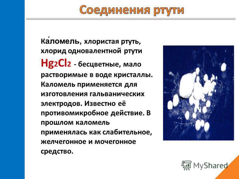 Ка́ламель, хлористая ртуть, хлорид одновалентной ртуты Hg 2 Cl 2 - бесцветные, мало растворимые в воде кристаллы. Каламель применяется для изготовления гальванических электродов. Известно её протывомикробное действие. В прошлом каламель применялась к