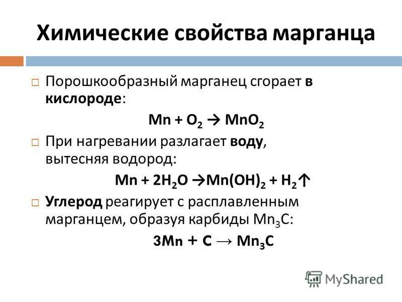 Химические свойства марганца Порошкообразный марганец сгорает в кислороде : Mn + O 2 MnO 2 При нагревании разлагает воду, вытесняя водород : Mn + 2H 2 O Mn(OH) 2 + H 2 Углерод реагирует с расплавленным марганцем, образуя карбиды Mn 3 C: 3Mn + C Mn 3