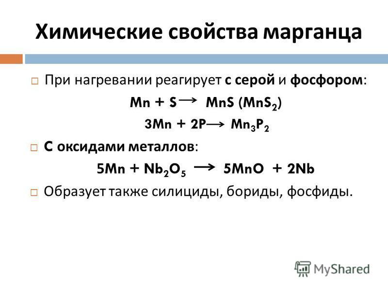 Химические свойства марганца При нагревании реагирует с серой и фосфором : Mn + S MnS (MnS 2 ) 3Mn + 2P Mn 3 P 2 C оксидами металлов : 5Mn + Nb 2 O 5 5MnO + 2Nb Образует также силициды, бориды, фосфиды.